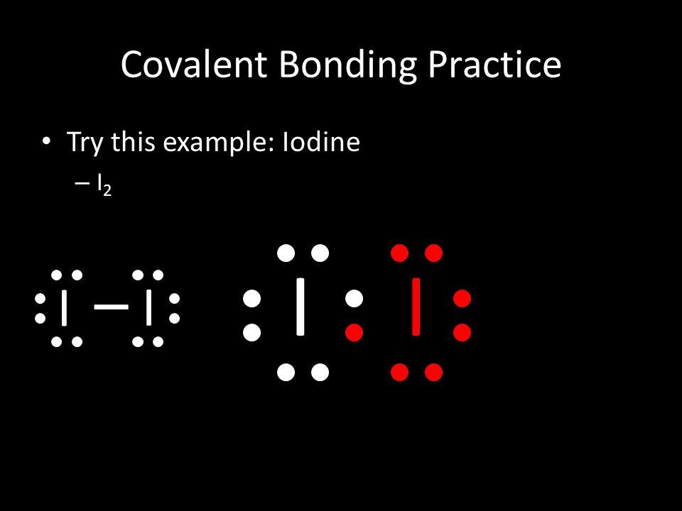 Covalent Bonding Practice Try this example: Iodine –I2–I2 II I I