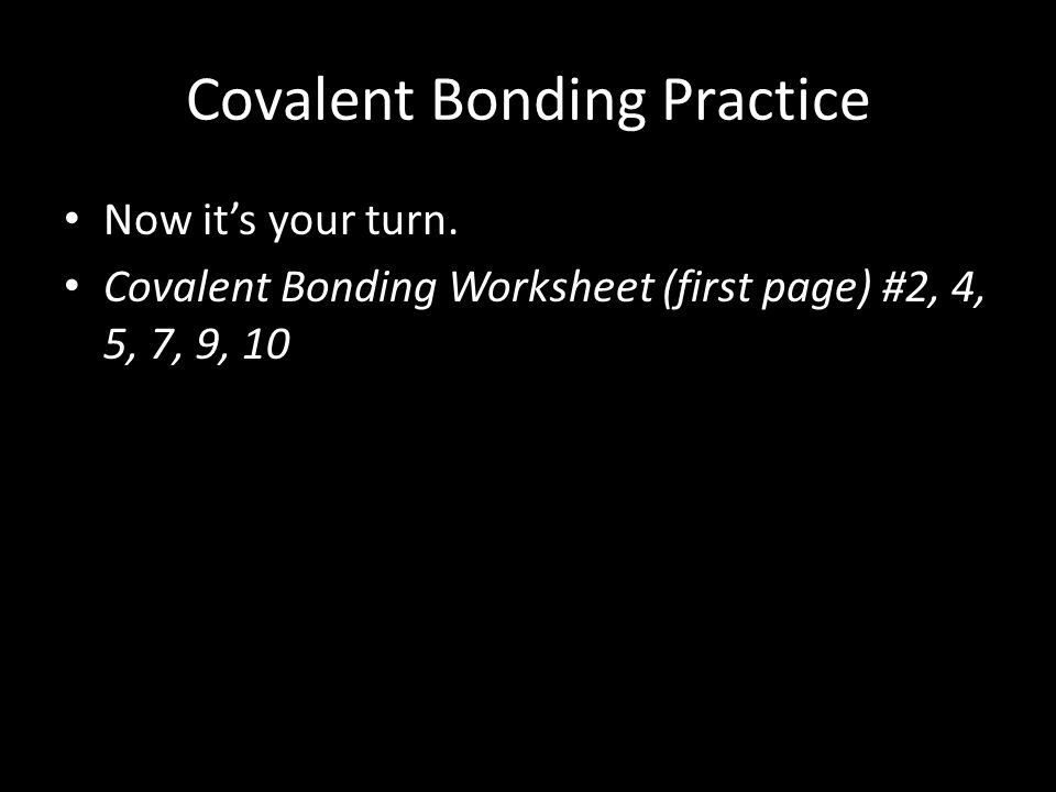 Covalent Bonding Practice Now it's your turn. Covalent Bonding Worksheet (first page) #2, 4, 5, 7, 9, 10