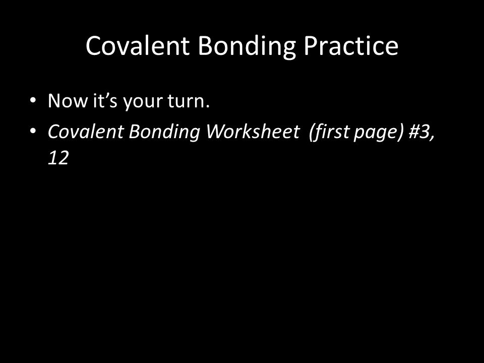 Covalent Bonding Practice Now it's your turn. Covalent Bonding Worksheet (first page) #3, 12