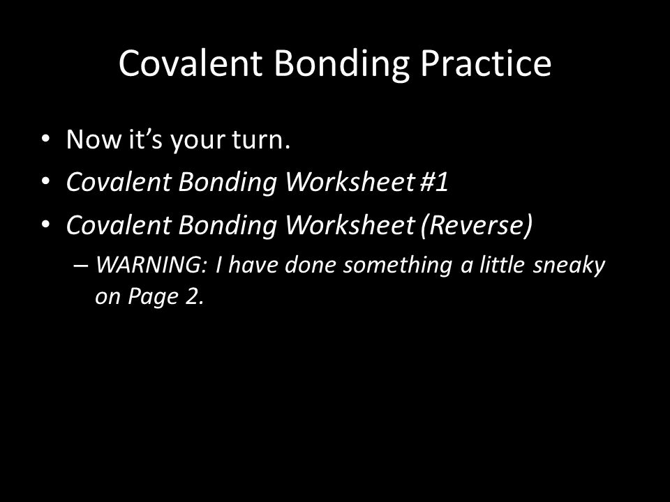 Covalent Bonding Practice Now it's your turn. Covalent Bonding Worksheet #1 Covalent Bonding Worksheet (Reverse) – WARNING: I have done something a li