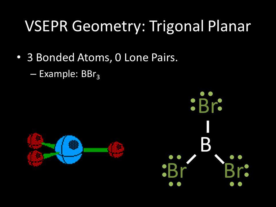 VSEPR Geometry: Trigonal Planar 3 Bonded Atoms, 0 Lone Pairs. – Example: BBr 3 B Br