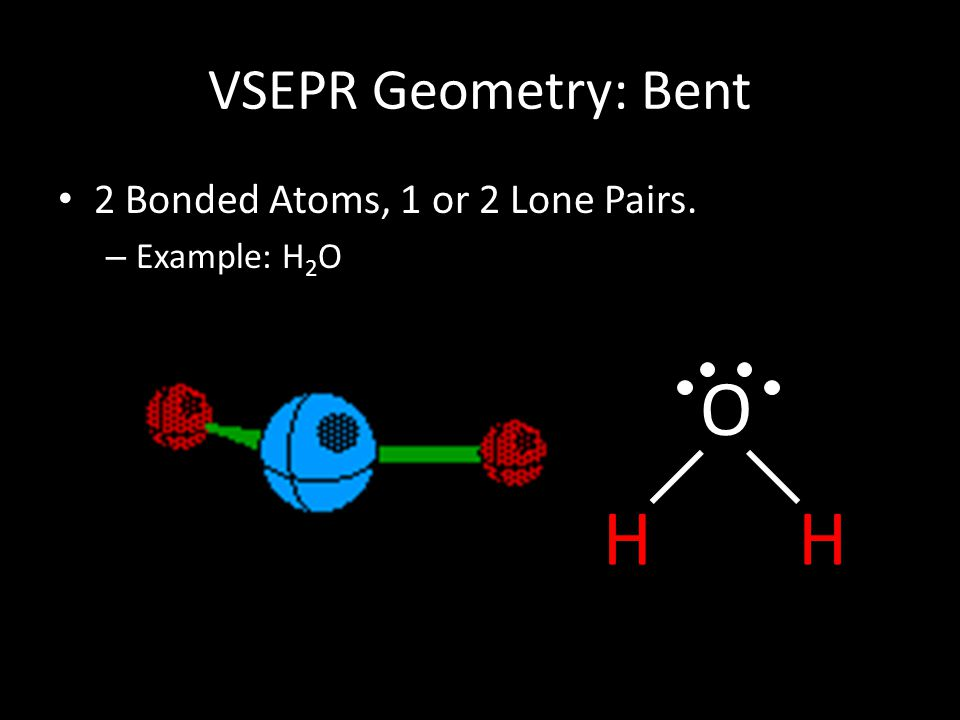 VSEPR Geometry: Bent 2 Bonded Atoms, 1 or 2 Lone Pairs. – Example: H 2 O O HH
