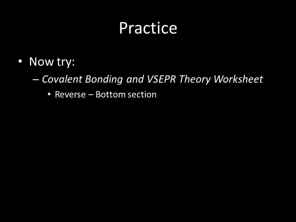 Practice Now try: – Covalent Bonding and VSEPR Theory Worksheet Reverse – Bottom section