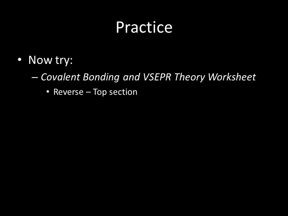 Practice Now try: – Covalent Bonding and VSEPR Theory Worksheet Reverse – Top section