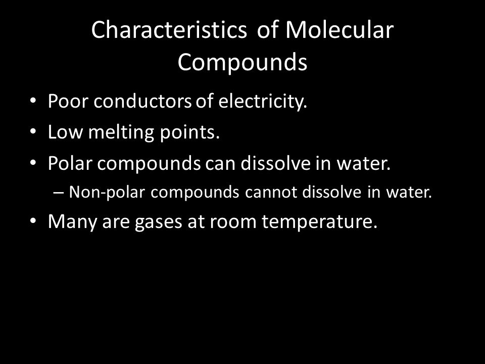 Characteristics of Molecular Compounds Poor conductors of electricity. Low melting points. Polar compounds can dissolve in water. – Non-polar compound