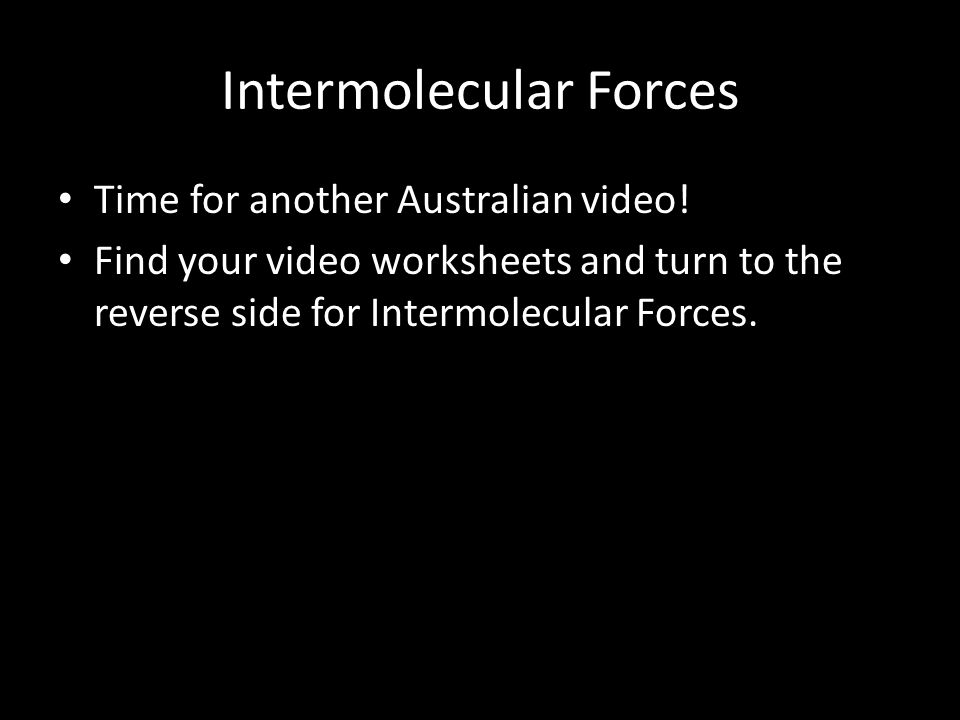 Intermolecular Forces Time for another Australian video! Find your video worksheets and turn to the reverse side for Intermolecular Forces.