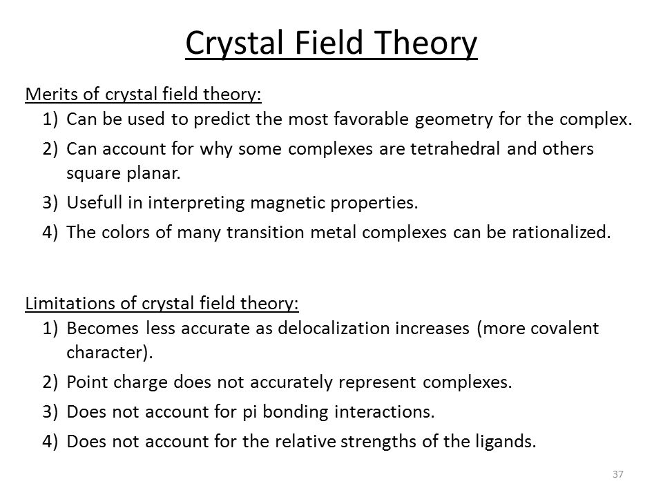 Crystal Field Theory Merits of crystal field theory: 1)Can be used to predict the most favorable geometry for the complex.