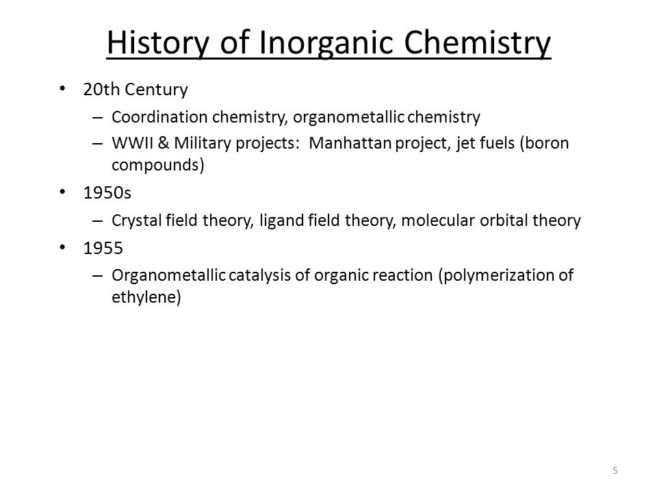 20th Century – Coordination chemistry, organometallic chemistry – WWII & Military projects: Manhattan project, jet fuels (boron compounds) 1950s – Crystal field theory, ligand field theory, molecular orbital theory 1955 – Organometallic catalysis of organic reaction (polymerization of ethylene) History of Inorganic Chemistry 5