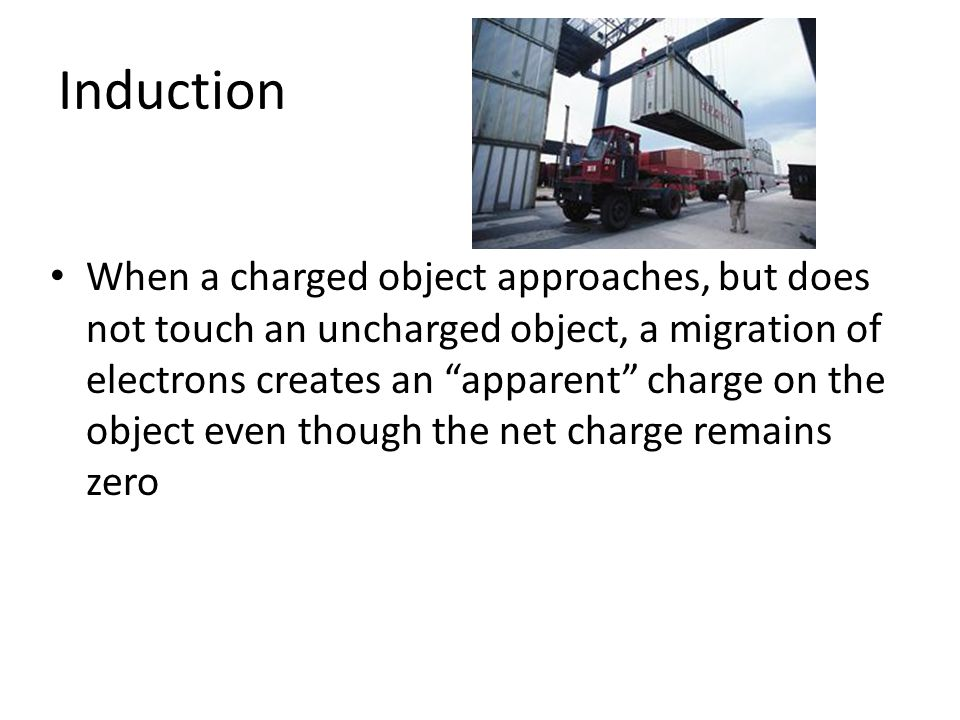 """Induction When a charged object approaches, but does not touch an uncharged object, a migration of electrons creates an """"apparent"""" charge on the objec"""
