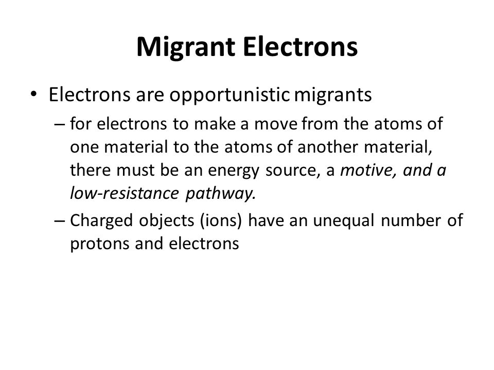 Migrant Electrons Electrons are opportunistic migrants – for electrons to make a move from the atoms of one material to the atoms of another material,