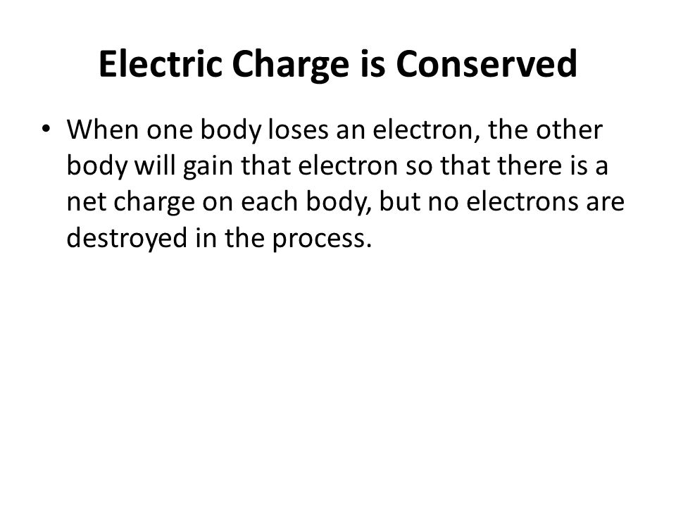 Electric Charge is Conserved When one body loses an electron, the other body will gain that electron so that there is a net charge on each body, but n