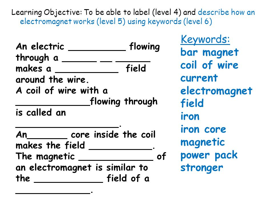 Learning Objective: To be able to label (level 4) and describe how an electromagnet works (level 5) using keywords (level 6) An electric __________ flowing through a ______ __ ______ makes a ___________ field around the wire.