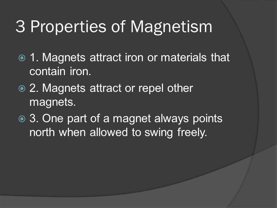 3 Properties of Magnetism  1.Magnets attract iron or materials that contain iron.