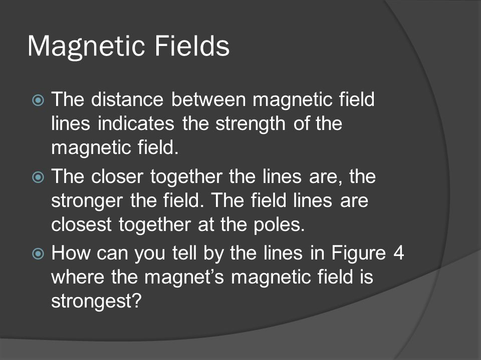 Magnetic Fields  The distance between magnetic field lines indicates the strength of the magnetic field.