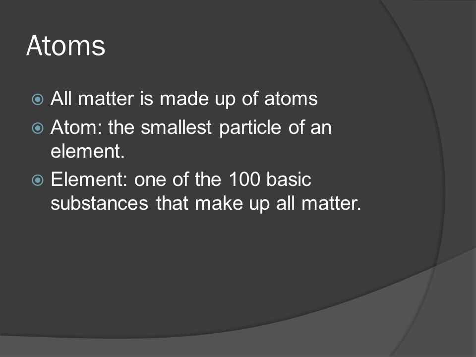 Atoms  All matter is made up of atoms  Atom: the smallest particle of an element.