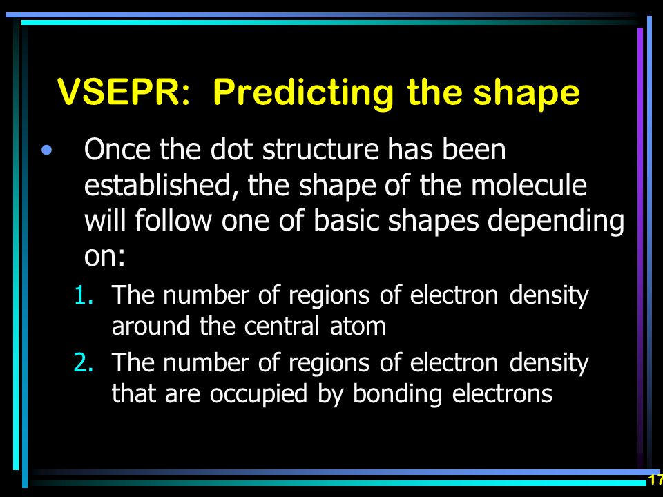 VSEPR: Predicting the shape Once the dot structure has been established, the shape of the molecule will follow one of basic shapes depending on: 1.The number of regions of electron density around the central atom 2.The number of regions of electron density that are occupied by bonding electrons 17