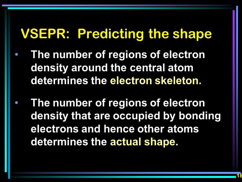 VSEPR: Predicting the shape The number of regions of electron density around the central atom determines the electron skeleton.