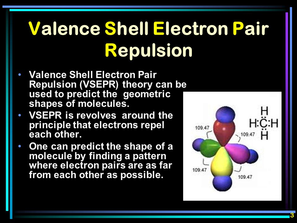 Valence Shell Electron Pair Repulsion Valence Shell Electron Pair Repulsion (VSEPR) theory can be used to predict the geometric shapes of molecules.