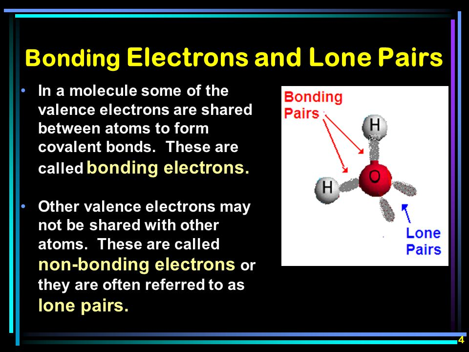 Bonding Electrons and Lone Pairs In a molecule some of the valence electrons are shared between atoms to form covalent bonds.