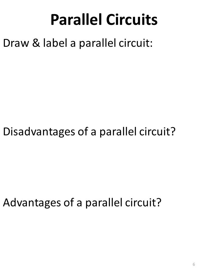 Parallel Circuits 6 Draw & label a parallel circuit: Disadvantages of a parallel circuit.