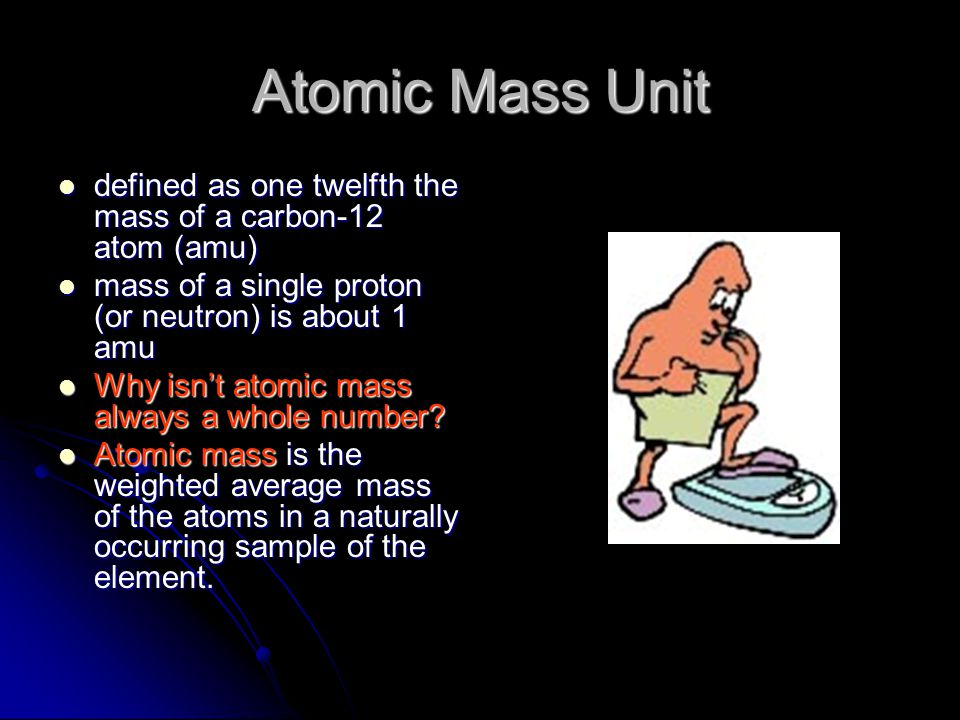 Atomic Mass Unit defined as one twelfth the mass of a carbon-12 atom (amu) defined as one twelfth the mass of a carbon-12 atom (amu) mass of a single proton (or neutron) is about 1 amu mass of a single proton (or neutron) is about 1 amu Why isn't atomic mass always a whole number.