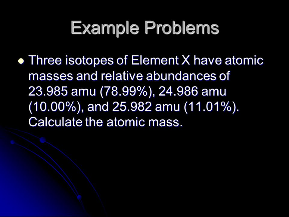 Example Problems Three isotopes of Element X have atomic masses and relative abundances of 23.985 amu (78.99%), 24.986 amu (10.00%), and 25.982 amu (11.01%).