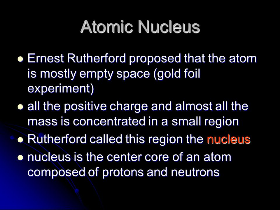 Atomic Nucleus Ernest Rutherford proposed that the atom is mostly empty space (gold foil experiment) Ernest Rutherford proposed that the atom is mostly empty space (gold foil experiment) all the positive charge and almost all the mass is concentrated in a small region all the positive charge and almost all the mass is concentrated in a small region Rutherford called this region the nucleus Rutherford called this region the nucleus nucleus is the center core of an atom composed of protons and neutrons nucleus is the center core of an atom composed of protons and neutrons