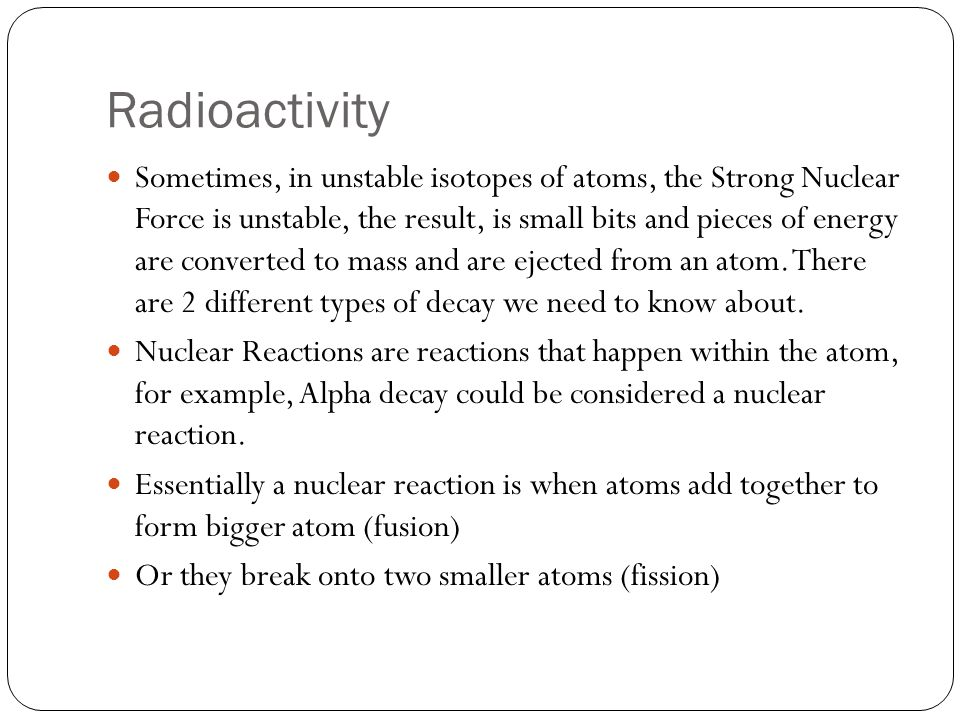 Radioactivity Sometimes, in unstable isotopes of atoms, the Strong Nuclear Force is unstable, the result, is small bits and pieces of energy are converted to mass and are ejected from an atom.