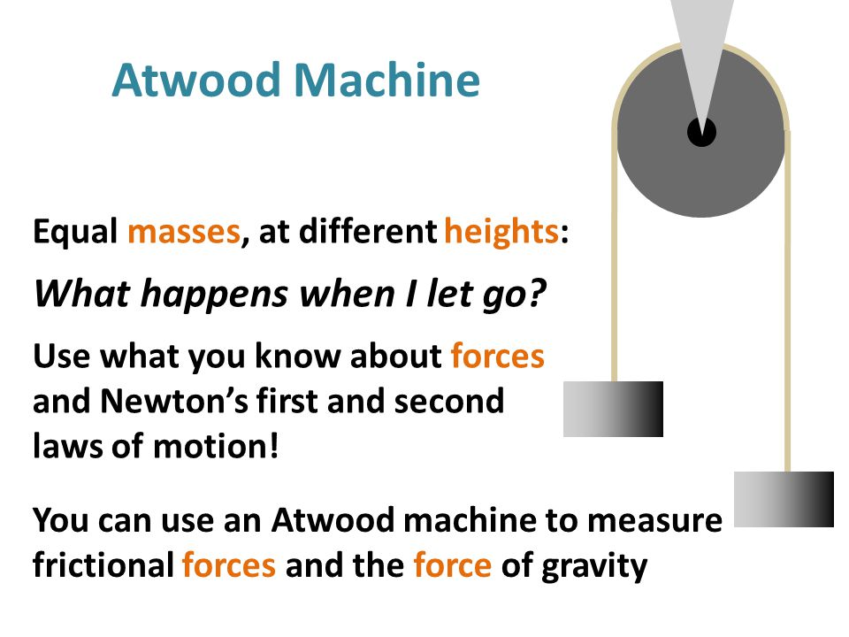 Atwood Machine You can use an Atwood machine to measure frictional forces and the force of gravity Equal masses, at different heights: What happens when I let go.