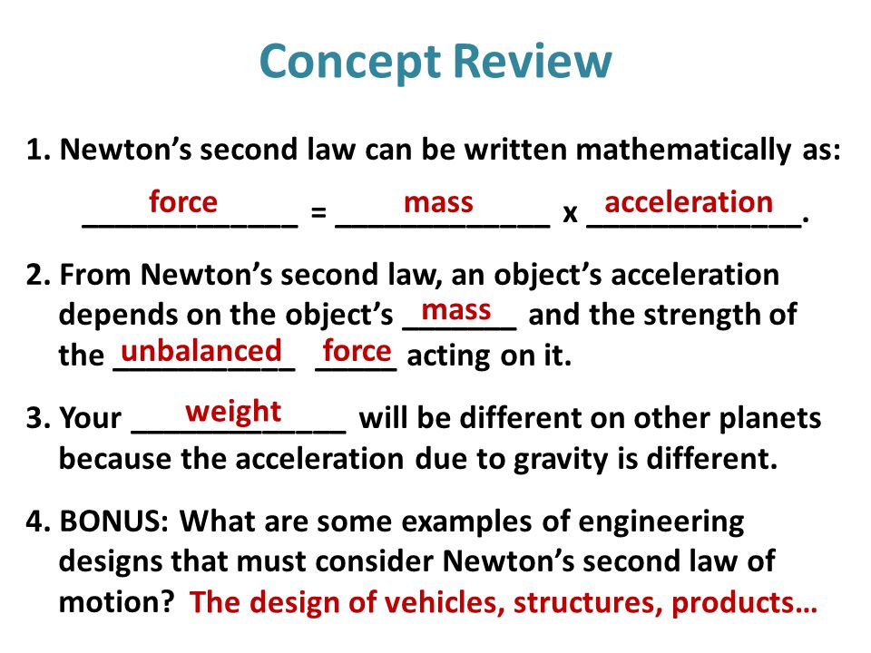 Concept Review 1. Newton's second law can be written mathematically as: _____________ = _____________ x _____________. 2. From Newton's second law, an