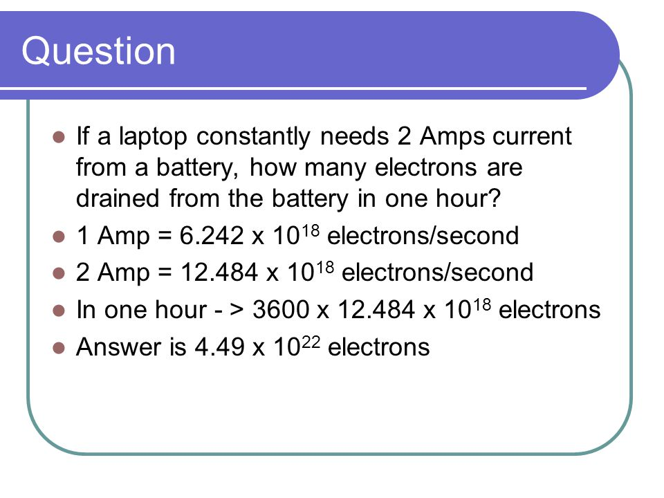 Question If a laptop constantly needs 2 Amps current from a battery, how many electrons are drained from the battery in one hour? 1 Amp = 6.242 x 10 1