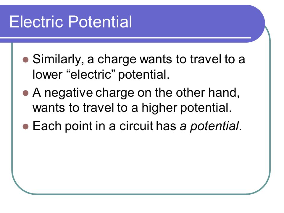 """Electric Potential Similarly, a charge wants to travel to a lower """"electric"""" potential. A negative charge on the other hand, wants to travel to a high"""