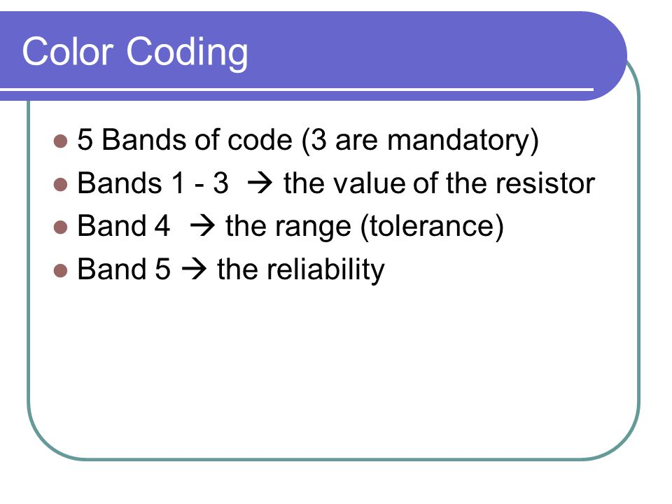 Color Coding 5 Bands of code (3 are mandatory) Bands 1 - 3  the value of the resistor Band 4  the range (tolerance) Band 5  the reliability