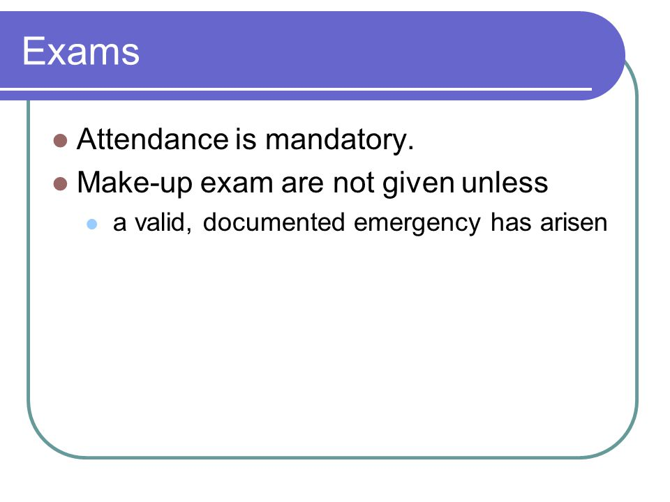 Exams Attendance is mandatory. Make-up exam are not given unless a valid, documented emergency has arisen
