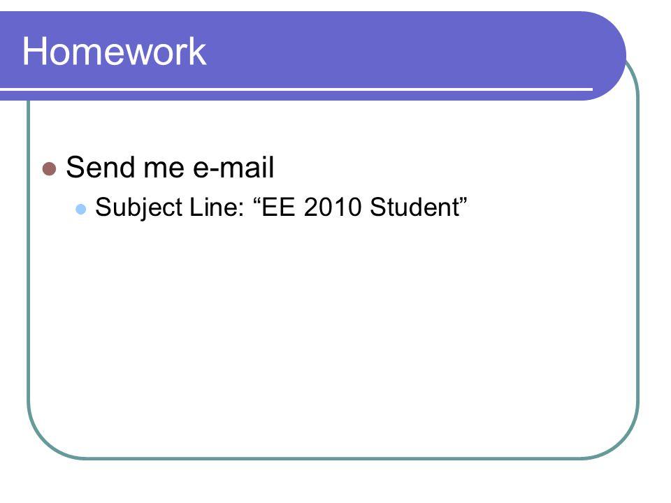 "Homework Send me e-mail Subject Line: ""EE 2010 Student"""