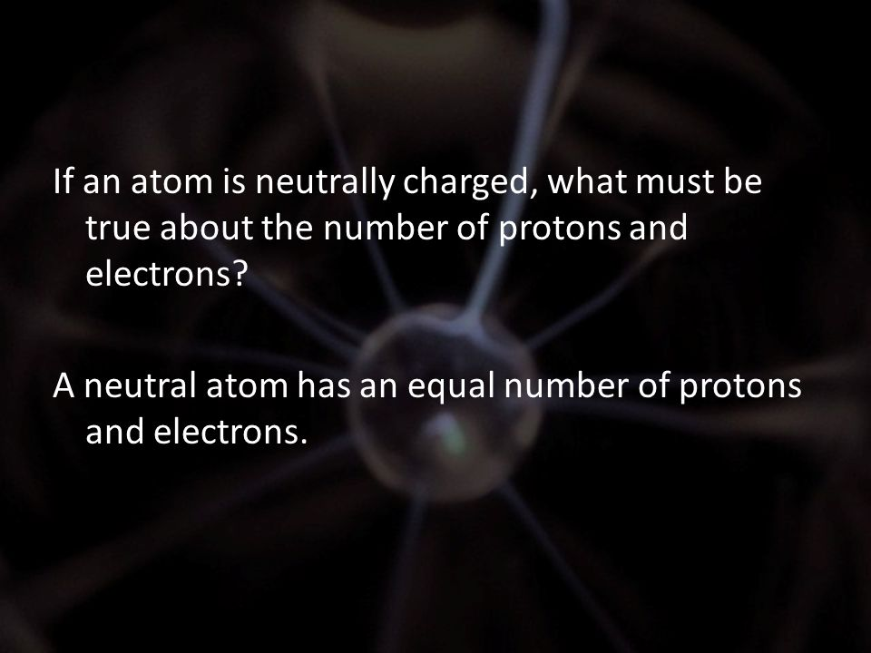 If an atom is neutrally charged, what must be true about the number of protons and electrons? A neutral atom has an equal number of protons and electr