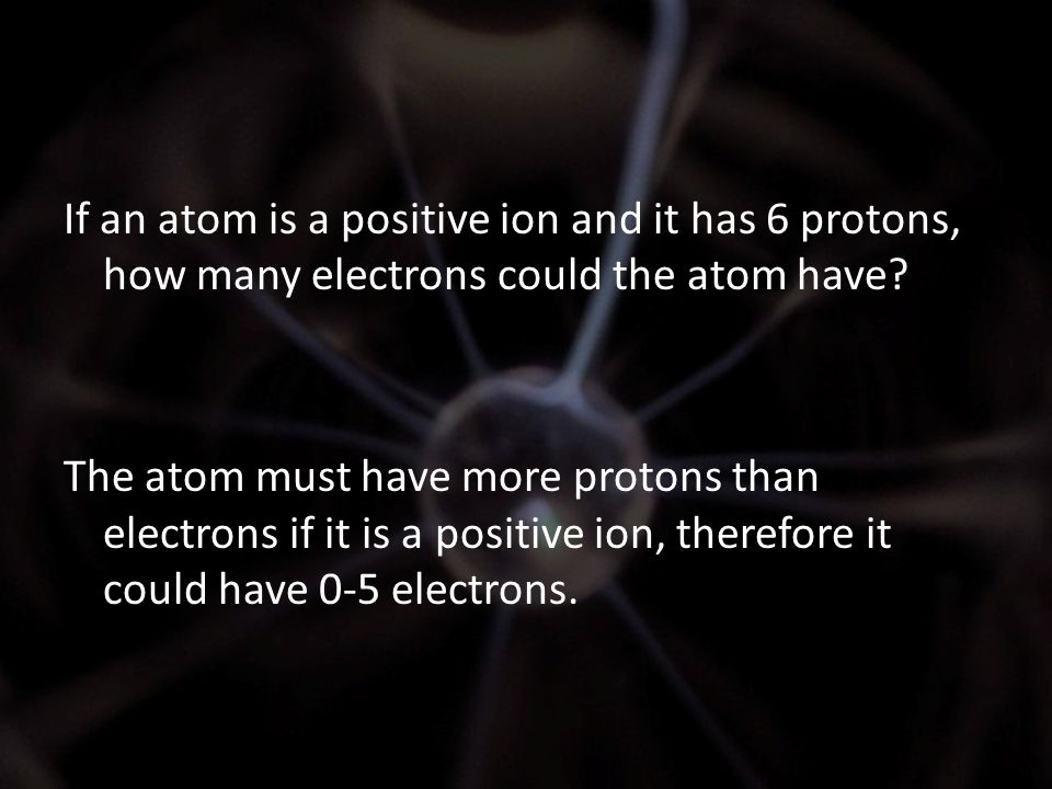 If an atom is a positive ion and it has 6 protons, how many electrons could the atom have? The atom must have more protons than electrons if it is a p