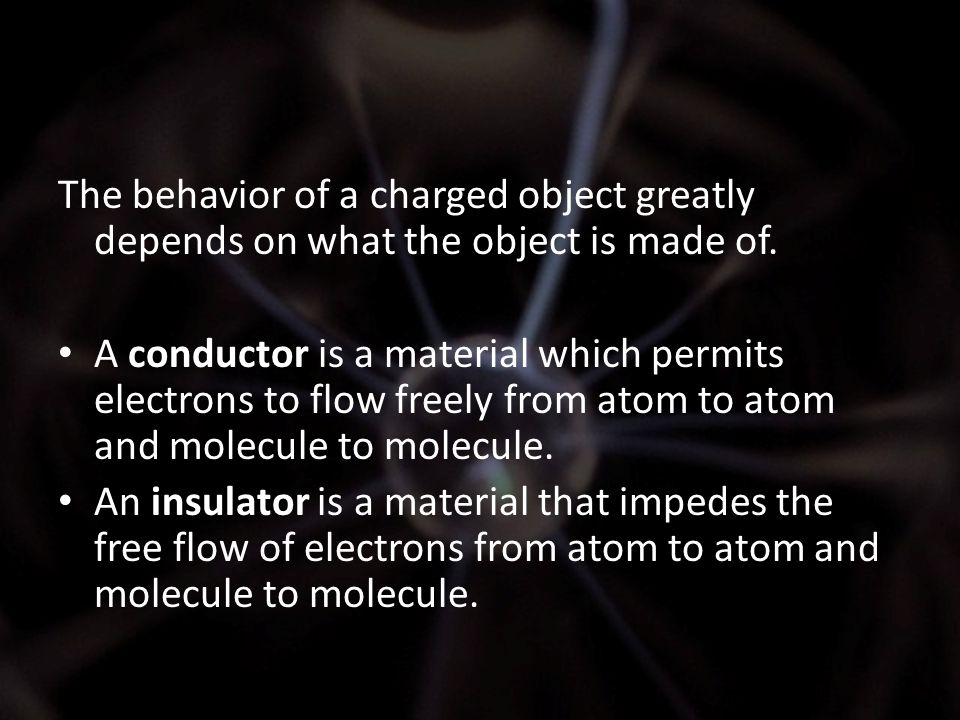 The behavior of a charged object greatly depends on what the object is made of. A conductor is a material which permits electrons to flow freely from