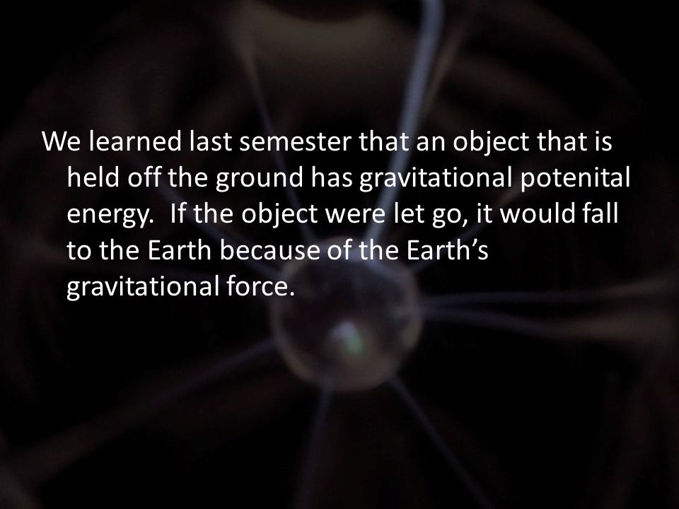 We learned last semester that an object that is held off the ground has gravitational potenital energy.