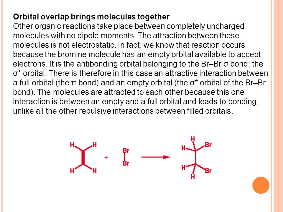 Orbital overlap brings molecules together Other organic reactions take place between completely uncharged molecules with no dipole moments.
