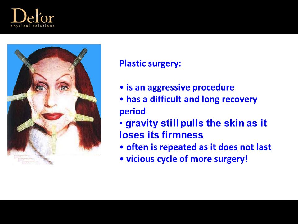 Plastic surgery: is an aggressive procedure has a difficult and long recovery period gravity still pulls the skin as it loses its firmness often is repeated as it does not last vicious cycle of more surgery!