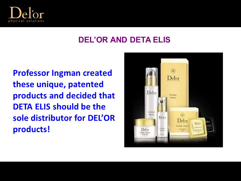 Professor Ingman created these unique, patented products and decided that DETA ELIS should be the sole distributor for DEL'OR products.