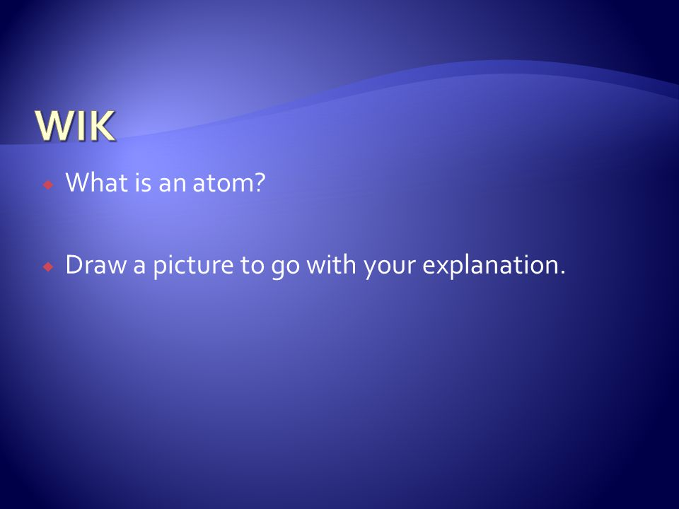  What is an atom  Draw a picture to go with your explanation.