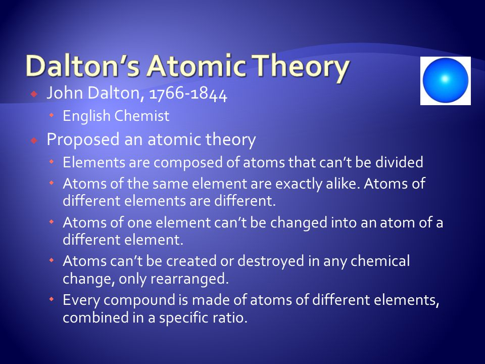  John Dalton, 1766-1844  English Chemist  Proposed an atomic theory  Elements are composed of atoms that can't be divided  Atoms of the same element are exactly alike.