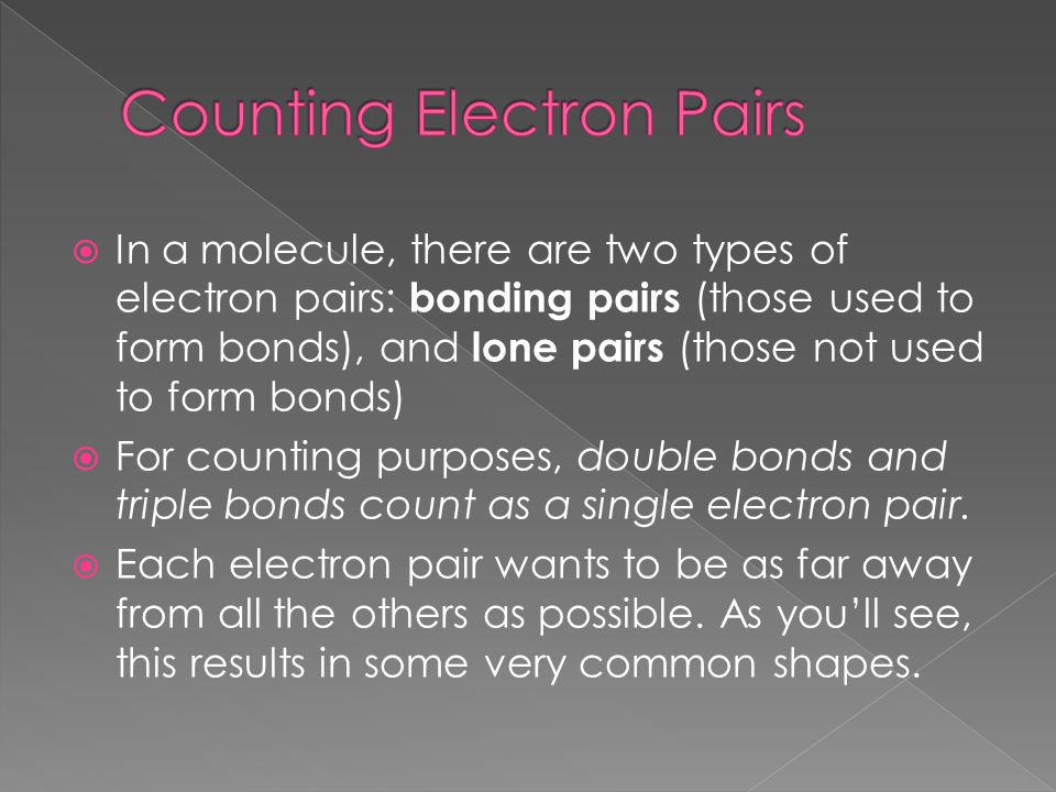  In a molecule, there are two types of electron pairs: bonding pairs (those used to form bonds), and lone pairs (those not used to form bonds)  For counting purposes, double bonds and triple bonds count as a single electron pair.