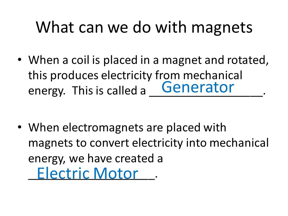 What can we do with magnets When a coil is placed in a magnet and rotated, this produces electricity from mechanical energy. This is called a ________