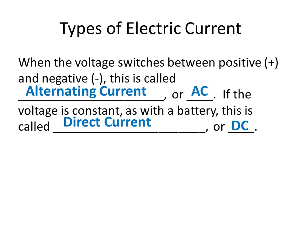 Types of Electric Current When the voltage switches between positive (+) and negative (-), this is called ______________________, or ____. If the volt