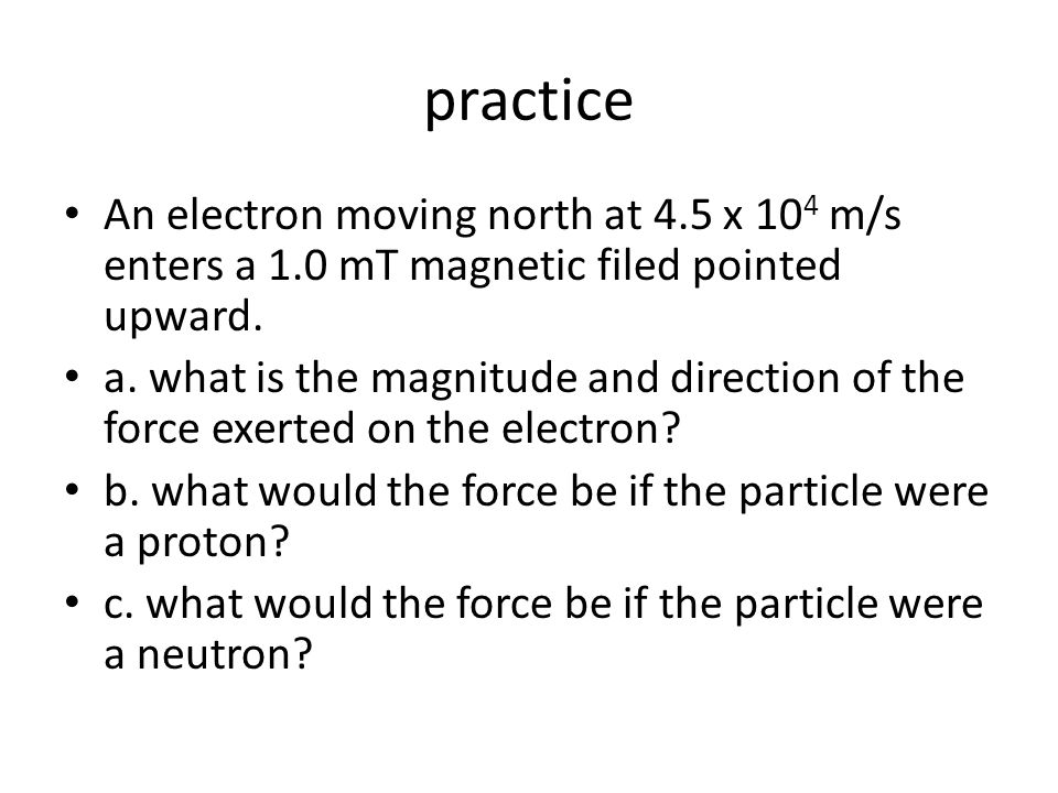 practice An electron moving north at 4.5 x 10 4 m/s enters a 1.0 mT magnetic filed pointed upward.