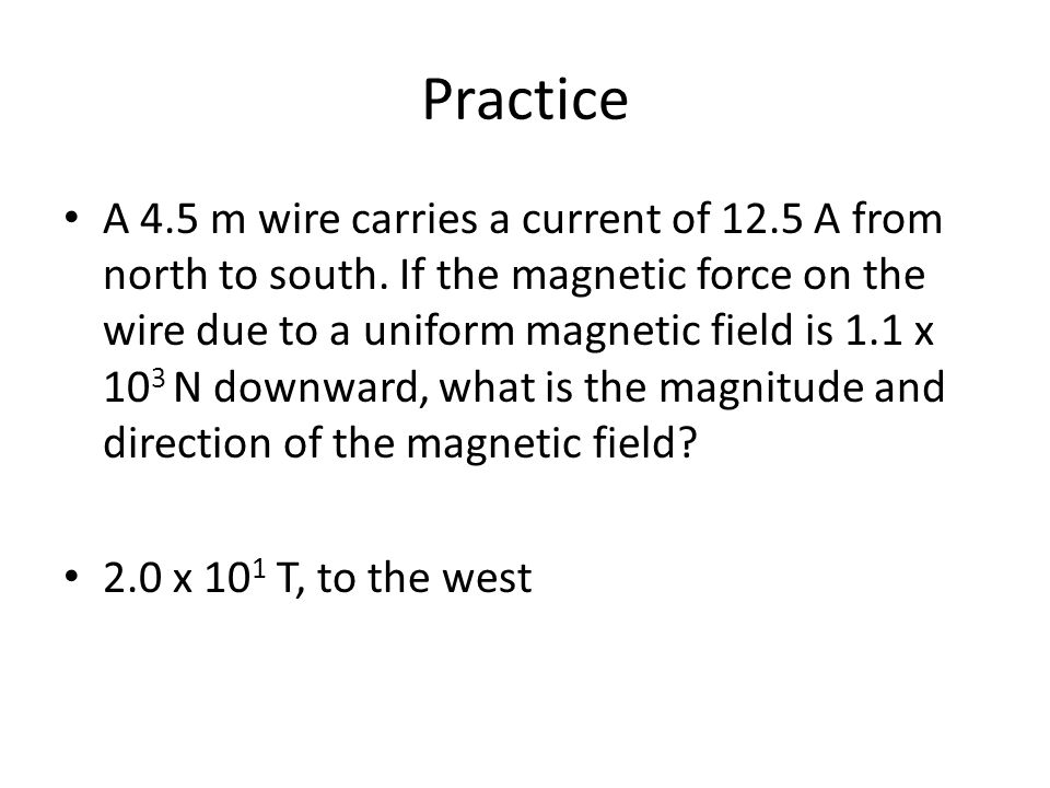 Practice A 4.5 m wire carries a current of 12.5 A from north to south.