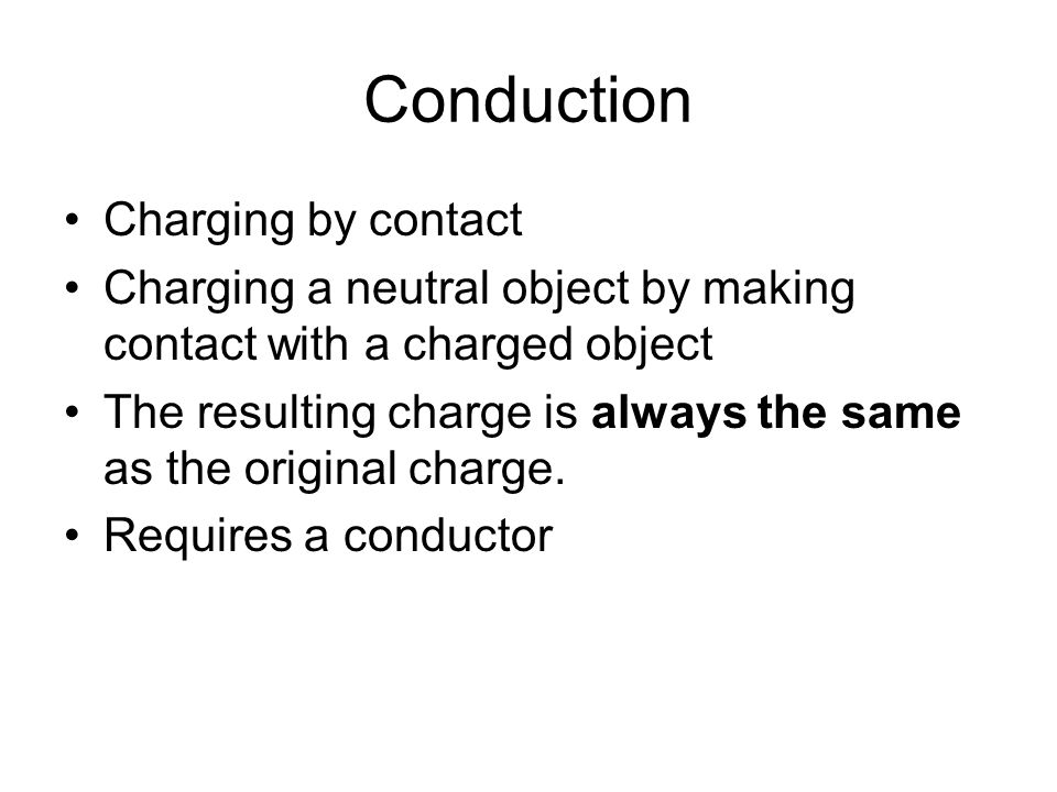 Conduction Charging by contact Charging a neutral object by making contact with a charged object The resulting charge is always the same as the origin